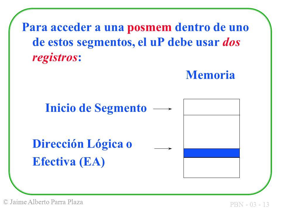 PBN - 03 - 13 © Jaime Alberto Parra Plaza Para acceder a una posmem dentro de uno de estos segmentos, el uP debe usar dos registros: Memoria Inicio de