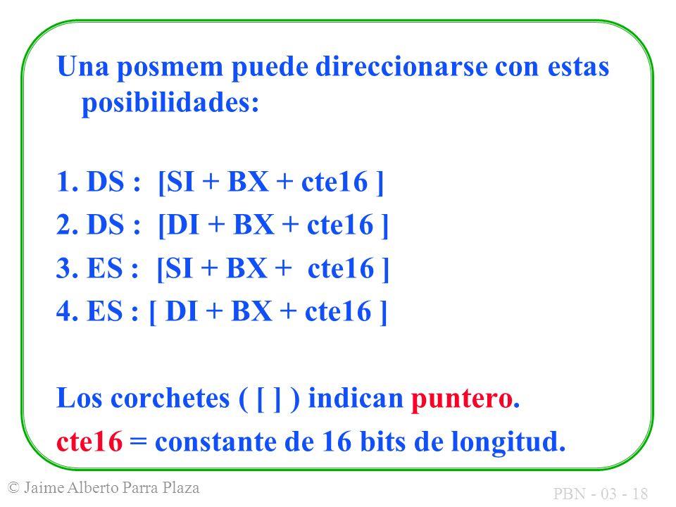 PBN - 03 - 18 © Jaime Alberto Parra Plaza Una posmem puede direccionarse con estas posibilidades: 1. DS : [SI + BX + cte16 ] 2. DS : [DI + BX + cte16