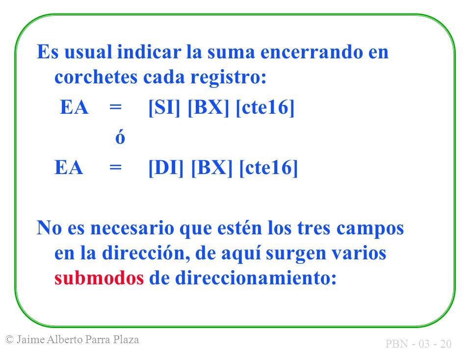 PBN - 03 - 20 © Jaime Alberto Parra Plaza Es usual indicar la suma encerrando en corchetes cada registro: EA = [SI] [BX] [cte16] ó EA = [DI] [BX] [cte
