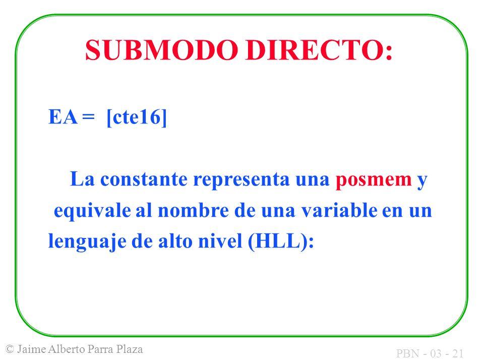 PBN - 03 - 21 © Jaime Alberto Parra Plaza SUBMODO DIRECTO: EA = [cte16] La constante representa una posmem y equivale al nombre de una variable en un