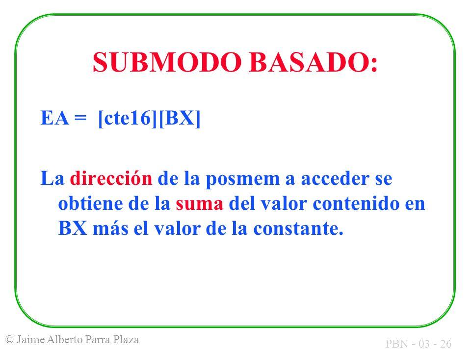 PBN - 03 - 26 © Jaime Alberto Parra Plaza SUBMODO BASADO: EA = [cte16][BX] La dirección de la posmem a acceder se obtiene de la suma del valor conteni