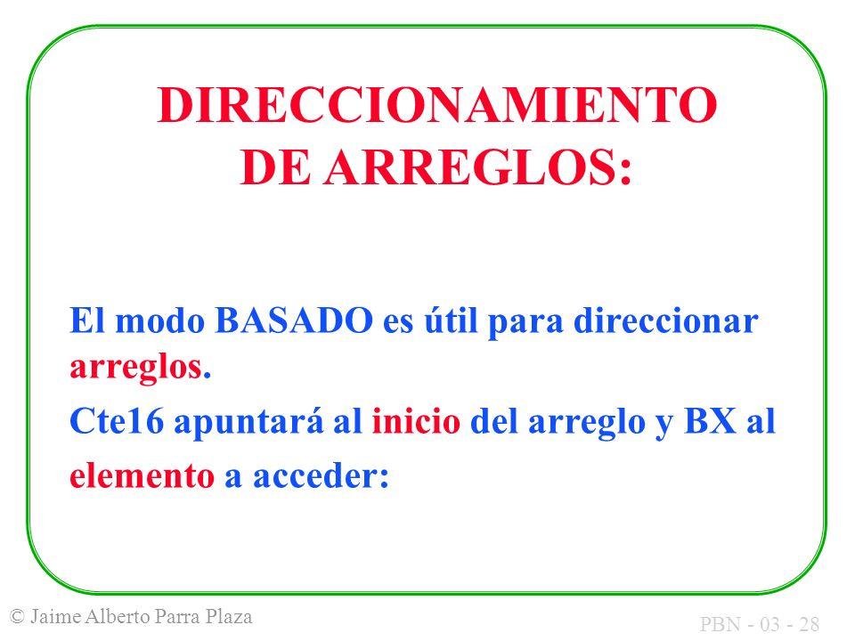 PBN - 03 - 28 © Jaime Alberto Parra Plaza El modo BASADO es útil para direccionar arreglos. Cte16 apuntará al inicio del arreglo y BX al elemento a ac