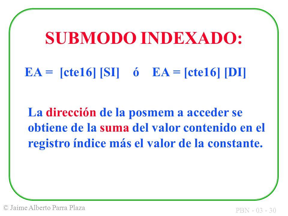 PBN - 03 - 30 © Jaime Alberto Parra Plaza SUBMODO INDEXADO: EA = [cte16] [SI] ó EA = [cte16] [DI] La dirección de la posmem a acceder se obtiene de la
