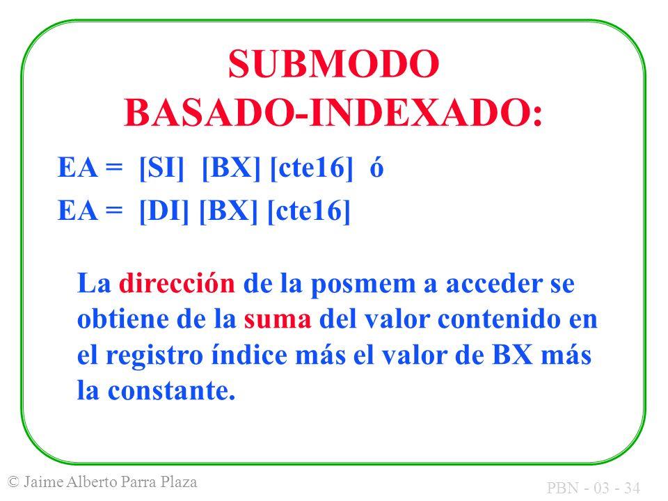 PBN - 03 - 34 © Jaime Alberto Parra Plaza SUBMODO BASADO-INDEXADO: EA = [SI] [BX] [cte16] ó EA = [DI] [BX] [cte16] La dirección de la posmem a acceder