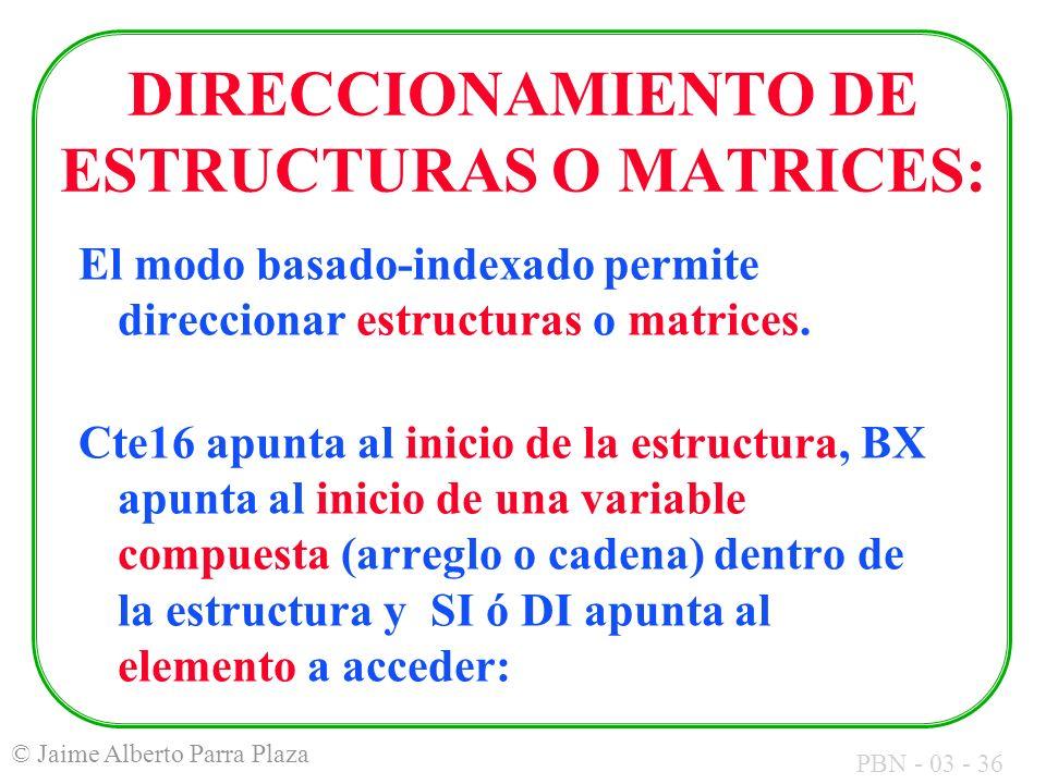 PBN - 03 - 36 © Jaime Alberto Parra Plaza DIRECCIONAMIENTO DE ESTRUCTURAS O MATRICES: El modo basado-indexado permite direccionar estructuras o matric