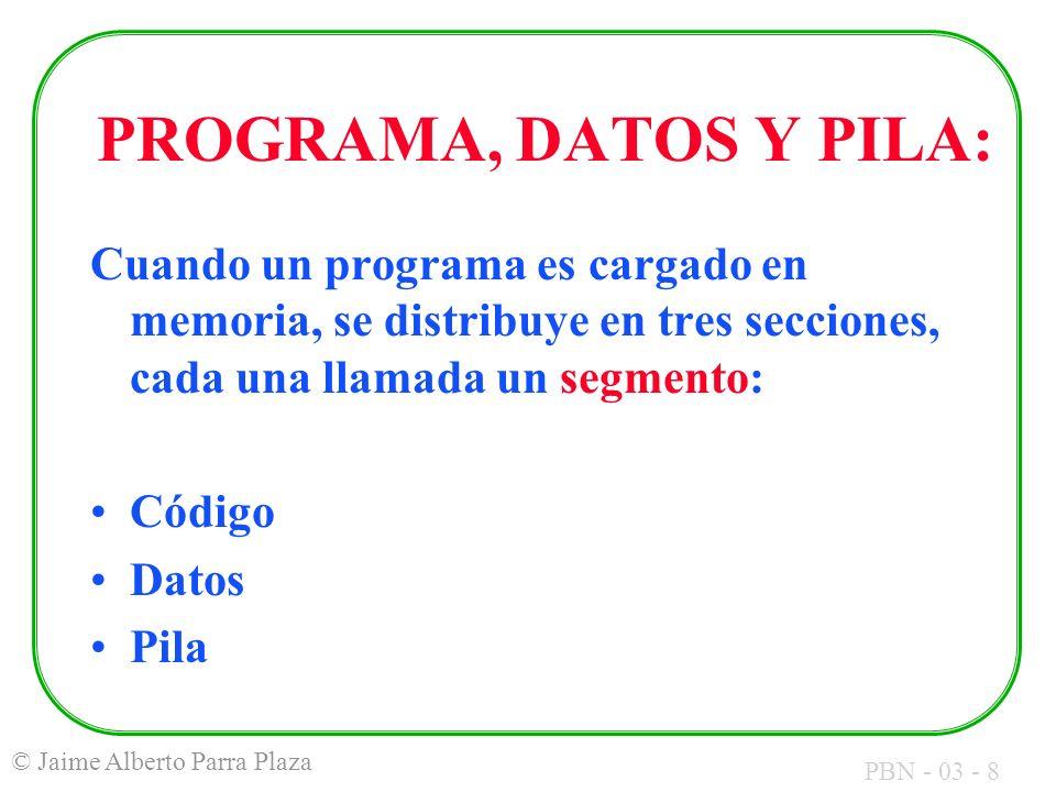 PBN - 03 - 8 © Jaime Alberto Parra Plaza PROGRAMA, DATOS Y PILA: Cuando un programa es cargado en memoria, se distribuye en tres secciones, cada una l