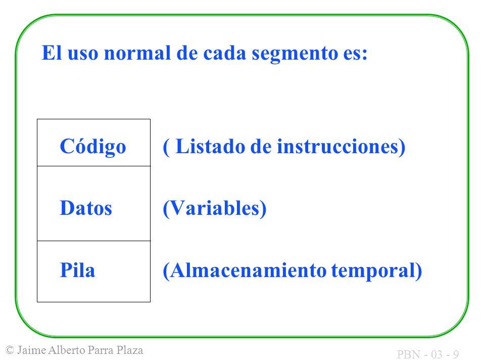 PBN - 03 - 9 © Jaime Alberto Parra Plaza El uso normal de cada segmento es: Código( Listado de instrucciones) Datos(Variables) Pila(Almacenamiento tem