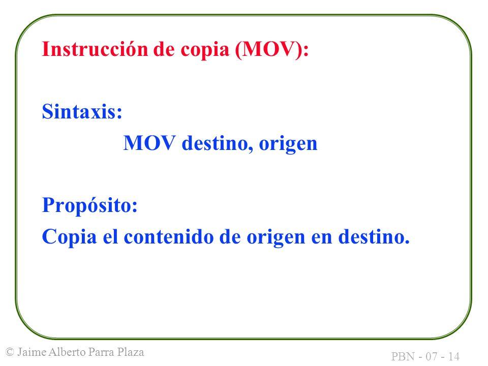 PBN - 07 - 14 © Jaime Alberto Parra Plaza Instrucción de copia (MOV): Sintaxis: MOV destino, origen Propósito: Copia el contenido de origen en destino
