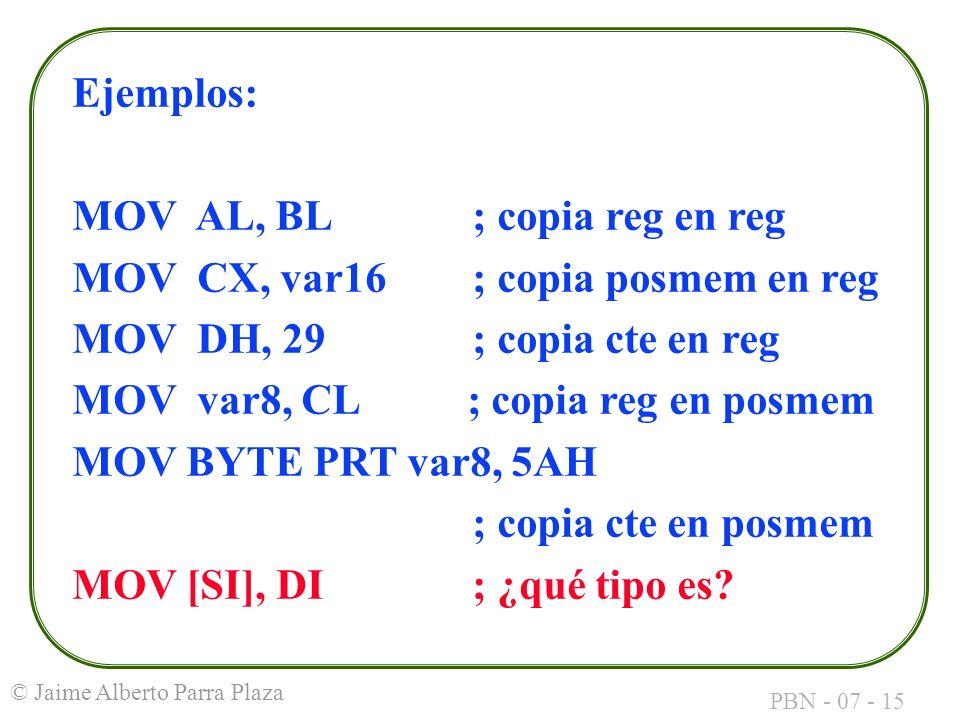PBN - 07 - 15 © Jaime Alberto Parra Plaza Ejemplos: MOV AL, BL; copia reg en reg MOV CX, var16; copia posmem en reg MOV DH, 29; copia cte en reg MOV v