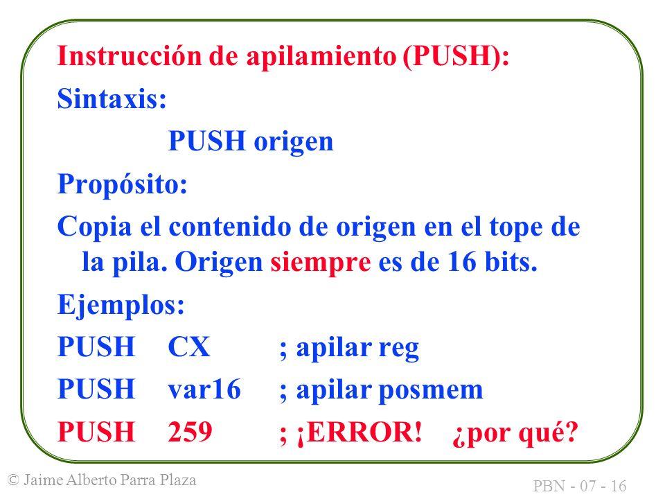 PBN - 07 - 16 © Jaime Alberto Parra Plaza Instrucción de apilamiento (PUSH): Sintaxis: PUSH origen Propósito: Copia el contenido de origen en el tope