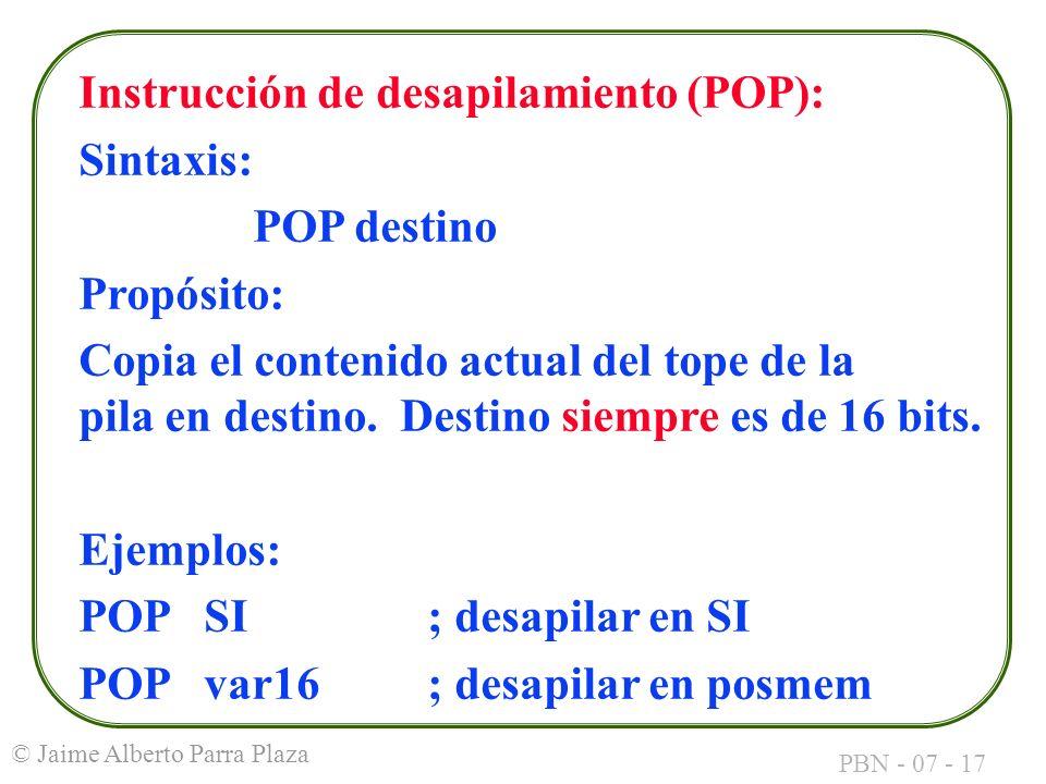 PBN - 07 - 17 © Jaime Alberto Parra Plaza Instrucción de desapilamiento (POP): Sintaxis: POP destino Propósito: Copia el contenido actual del tope de