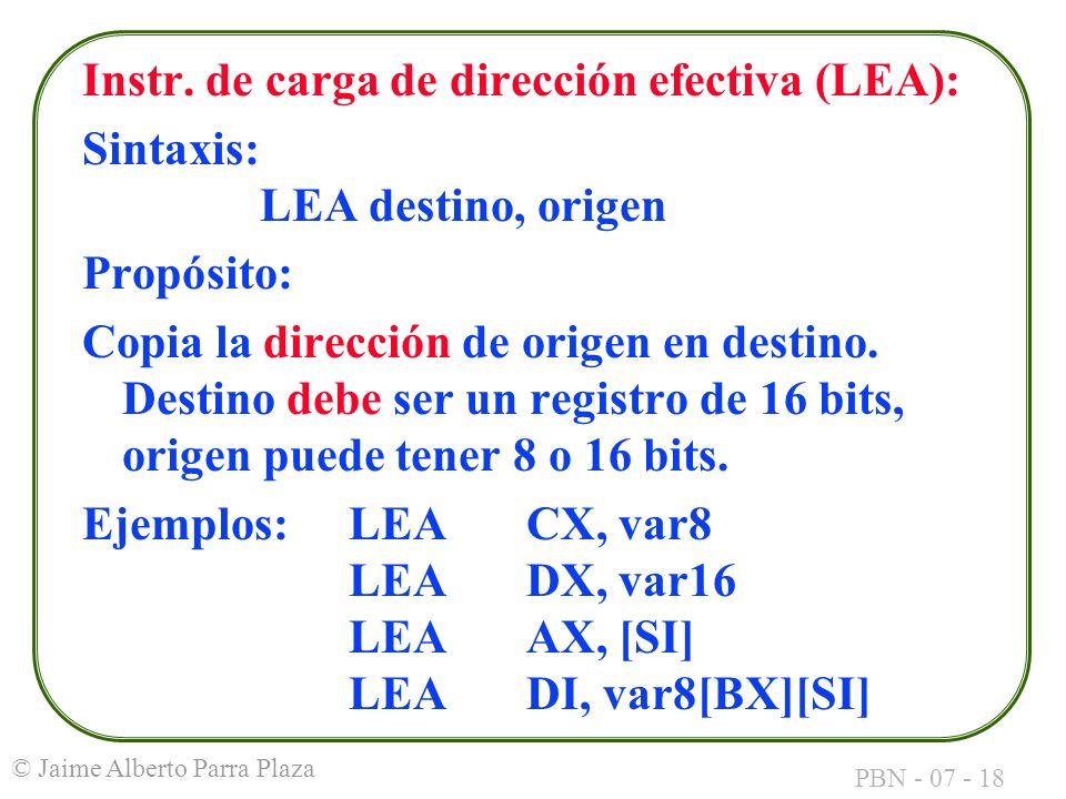 PBN - 07 - 18 © Jaime Alberto Parra Plaza Instr. de carga de dirección efectiva (LEA): Sintaxis: LEA destino, origen Propósito: Copia la dirección de