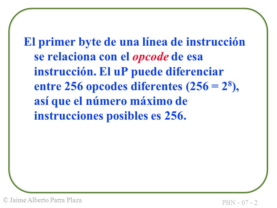 PBN - 07 - 2 © Jaime Alberto Parra Plaza El primer byte de una línea de instrucción se relaciona con el opcode de esa instrucción. El uP puede diferen