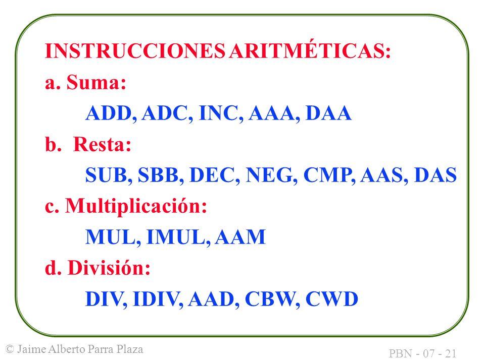 PBN - 07 - 21 © Jaime Alberto Parra Plaza INSTRUCCIONES ARITMÉTICAS: a. Suma: ADD, ADC, INC, AAA, DAA b. Resta: SUB, SBB, DEC, NEG, CMP, AAS, DAS c. M