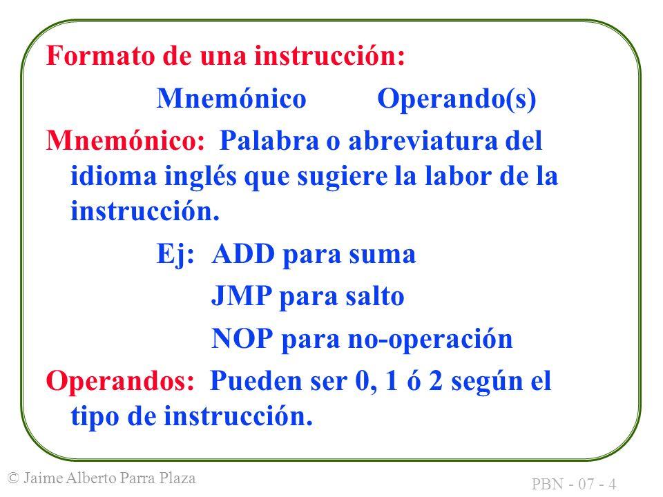 PBN - 07 - 4 © Jaime Alberto Parra Plaza Formato de una instrucción: MnemónicoOperando(s) Mnemónico: Palabra o abreviatura del idioma inglés que sugie