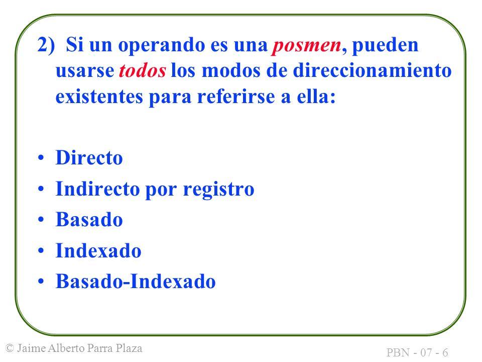 PBN - 07 - 6 © Jaime Alberto Parra Plaza 2) Si un operando es una posmen, pueden usarse todos los modos de direccionamiento existentes para referirse