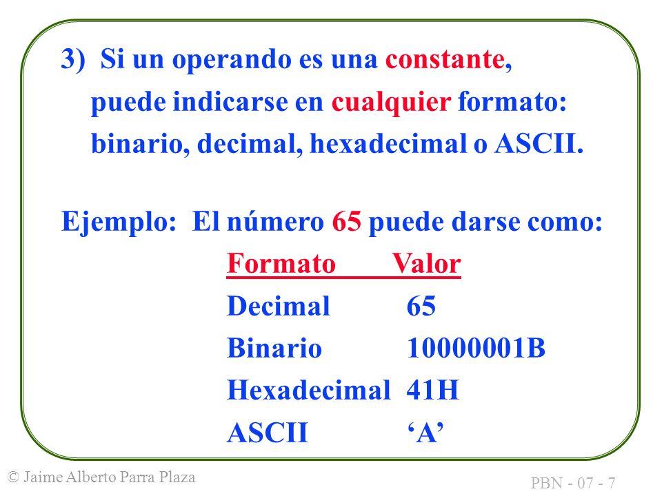 PBN - 07 - 7 © Jaime Alberto Parra Plaza 3) Si un operando es una constante, puede indicarse en cualquier formato: binario, decimal, hexadecimal o ASC