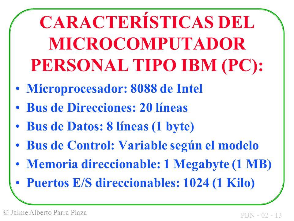PBN - 02 - 13 © Jaime Alberto Parra Plaza CARACTERÍSTICAS DEL MICROCOMPUTADOR PERSONAL TIPO IBM (PC): Microprocesador: 8088 de Intel Bus de Direccione