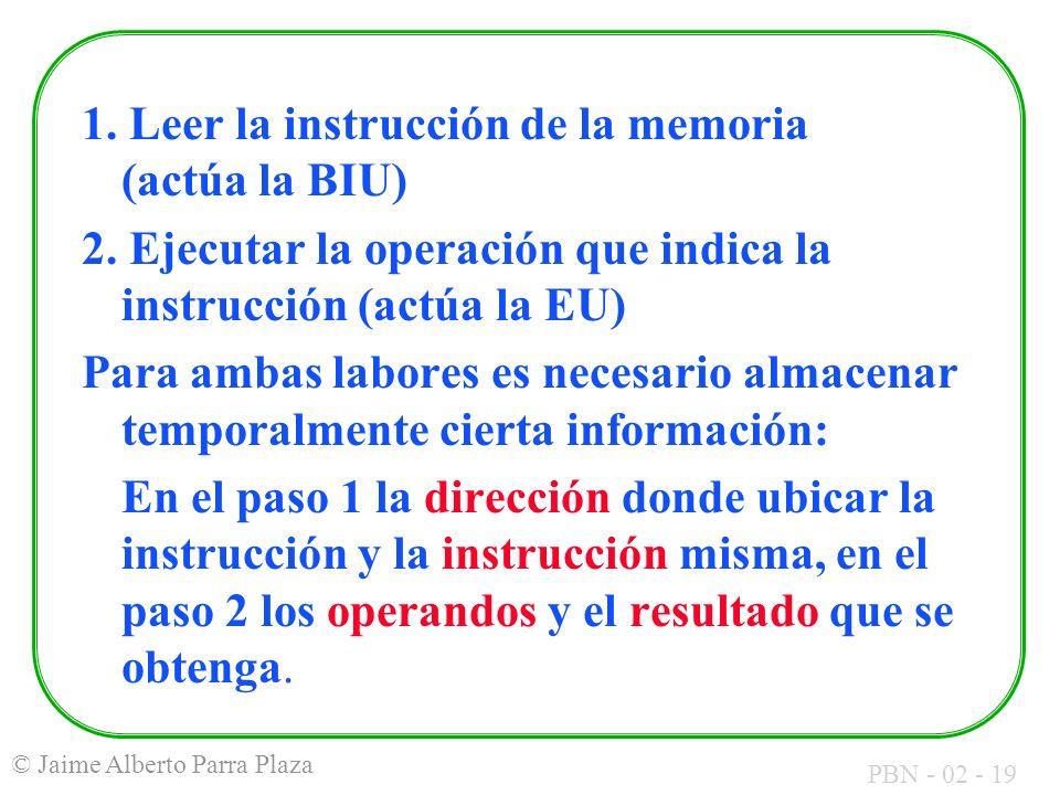 PBN - 02 - 19 © Jaime Alberto Parra Plaza 1. Leer la instrucción de la memoria (actúa la BIU) 2. Ejecutar la operación que indica la instrucción (actú