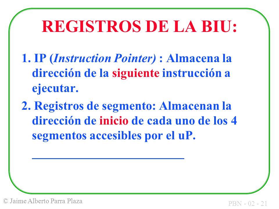 PBN - 02 - 21 © Jaime Alberto Parra Plaza REGISTROS DE LA BIU: 1. IP (Instruction Pointer) : Almacena la dirección de la siguiente instrucción a ejecu