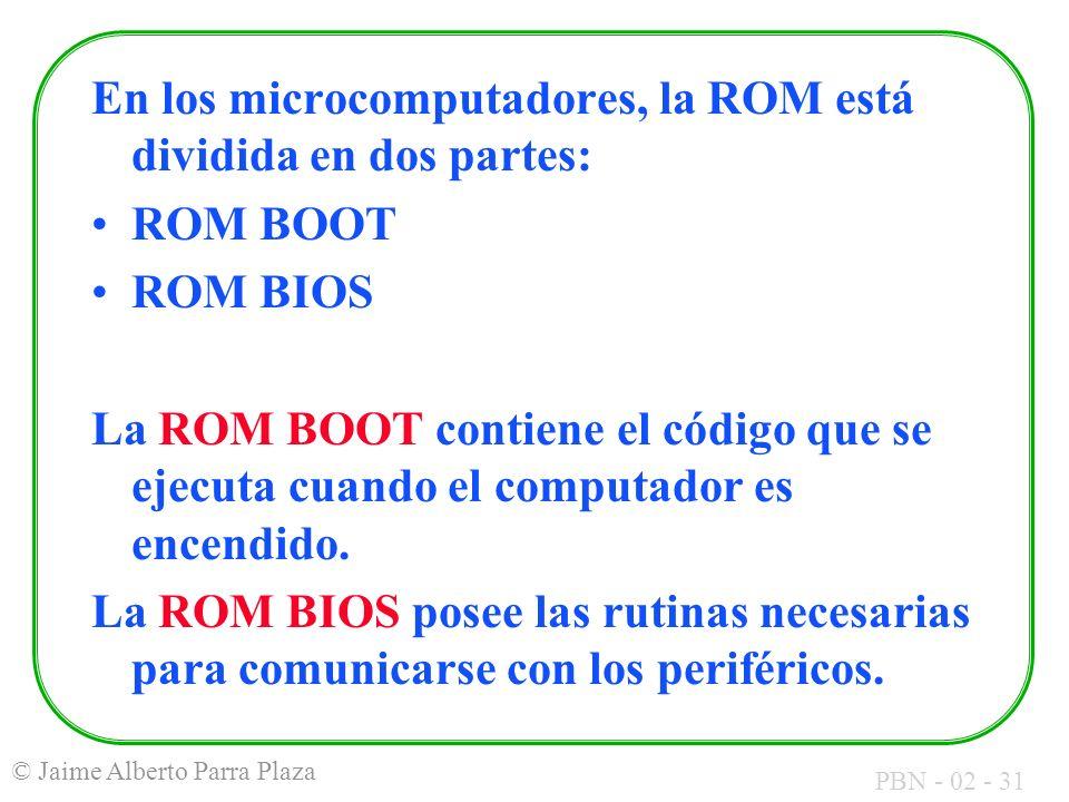 PBN - 02 - 31 © Jaime Alberto Parra Plaza En los microcomputadores, la ROM está dividida en dos partes: ROM BOOT ROM BIOS La ROM BOOT contiene el códi