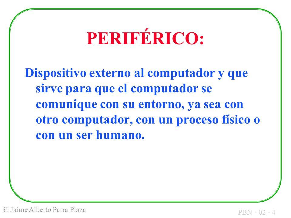 PBN - 02 - 4 © Jaime Alberto Parra Plaza PERIFÉRICO: Dispositivo externo al computador y que sirve para que el computador se comunique con su entorno,