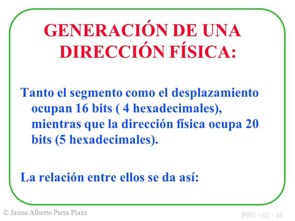 PBN - 02 - 46 © Jaime Alberto Parra Plaza GENERACIÓN DE UNA DIRECCIÓN FÍSICA: Tanto el segmento como el desplazamiento ocupan 16 bits ( 4 hexadecimale