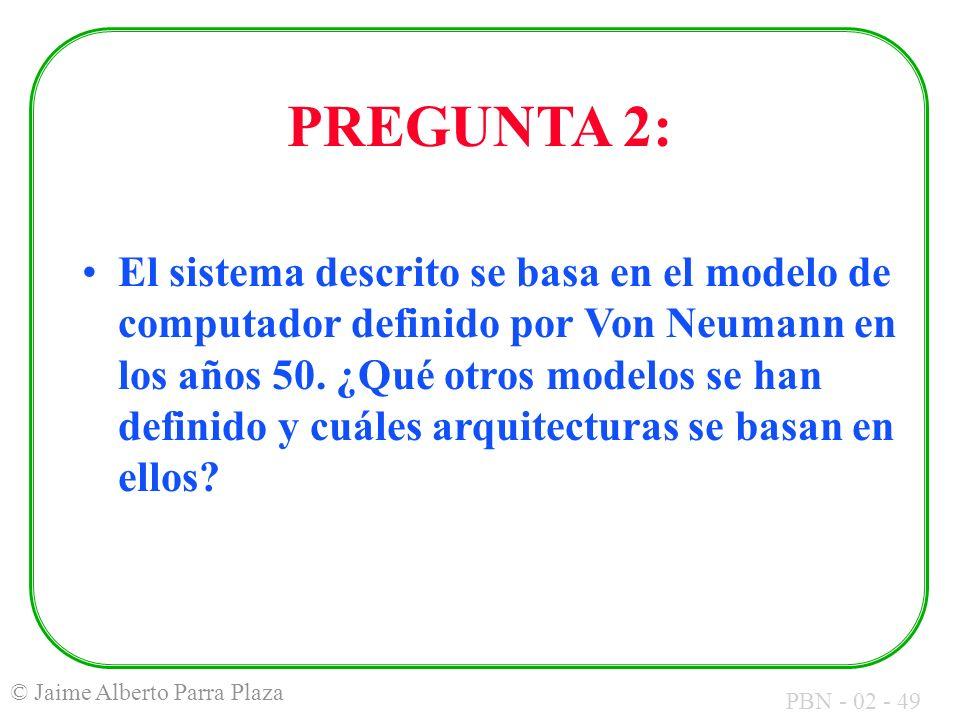 PBN - 02 - 49 © Jaime Alberto Parra Plaza PREGUNTA 2: El sistema descrito se basa en el modelo de computador definido por Von Neumann en los años 50.