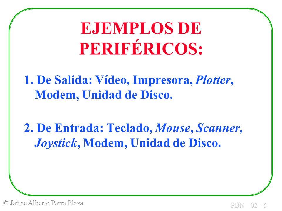 PBN - 02 - 5 © Jaime Alberto Parra Plaza EJEMPLOS DE PERIFÉRICOS: 1. De Salida: Vídeo, Impresora, Plotter, Modem, Unidad de Disco. 2. De Entrada: Tecl