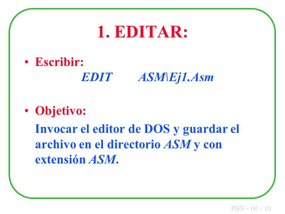PBN - 06 - 10 1. EDITAR: Escribir: EDITASM\Ej1.Asm Objetivo: Invocar el editor de DOS y guardar el archivo en el directorio ASM y con extensión ASM.