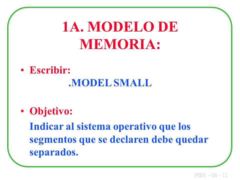 PBN - 06 - 11 1A. MODELO DE MEMORIA: Escribir:.MODEL SMALL Objetivo: Indicar al sistema operativo que los segmentos que se declaren debe quedar separa