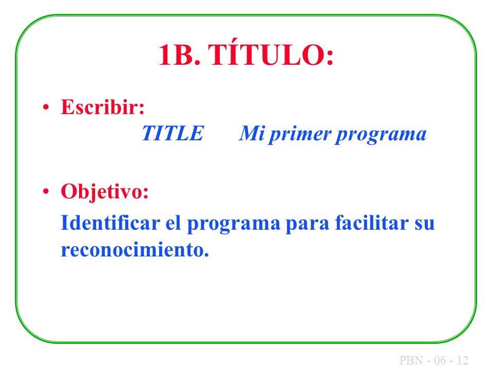 PBN - 06 - 12 1B. TÍTULO: Escribir: TITLEMi primer programa Objetivo: Identificar el programa para facilitar su reconocimiento.