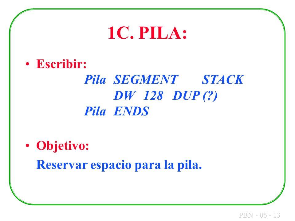 PBN - 06 - 13 1C. PILA: Escribir: PilaSEGMENTSTACK DW128DUP (?) PilaENDS Objetivo: Reservar espacio para la pila.