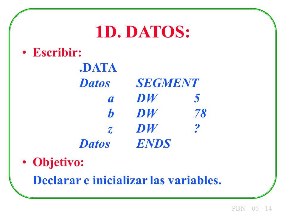 PBN - 06 - 14 1D. DATOS: Escribir:.DATA DatosSEGMENT aDW5 bDW78 zDW? DatosENDS Objetivo: Declarar e inicializar las variables.