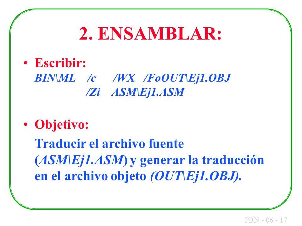 PBN - 06 - 17 2. ENSAMBLAR: Escribir: BIN\ML /c /WX /FoOUT\Ej1.OBJ /Zi ASM\Ej1.ASM Objetivo: Traducir el archivo fuente (ASM\Ej1.ASM) y generar la tra