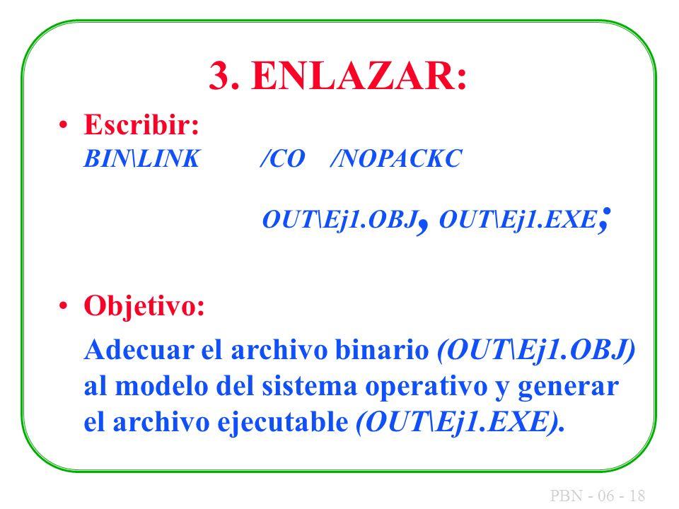 PBN - 06 - 18 3. ENLAZAR: Escribir: BIN\LINK/CO /NOPACKC OUT\Ej1.OBJ, OUT\Ej1.EXE ; Objetivo: Adecuar el archivo binario (OUT\Ej1.OBJ) al modelo del s
