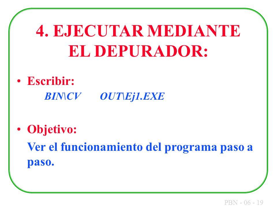 PBN - 06 - 19 4. EJECUTAR MEDIANTE EL DEPURADOR: Escribir: BIN\CVOUT\Ej1.EXE Objetivo: Ver el funcionamiento del programa paso a paso.