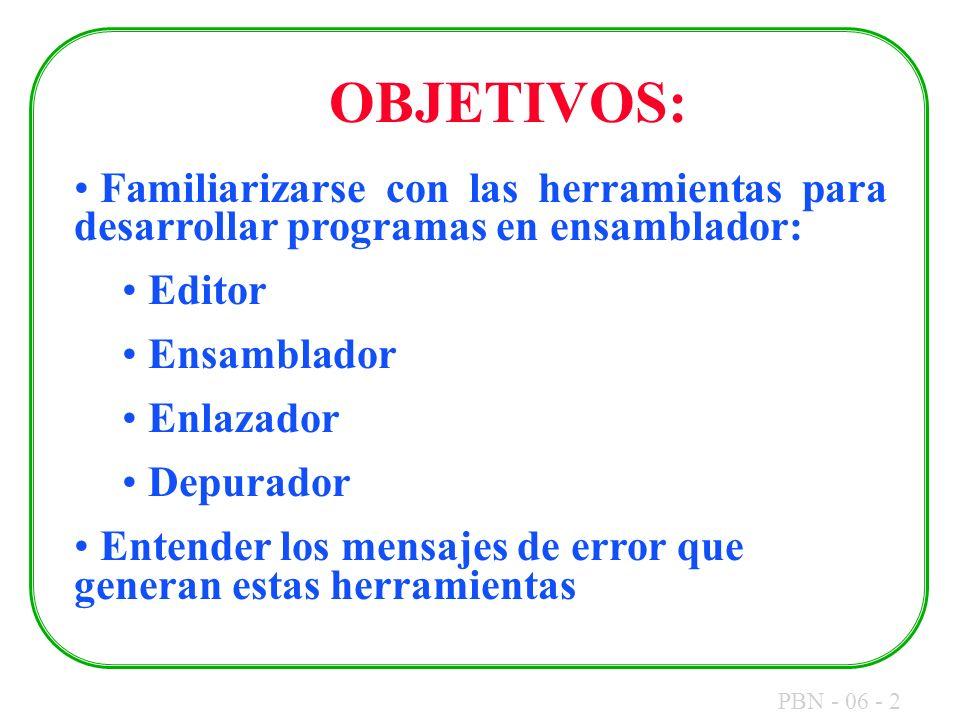 PBN - 06 - 2 OBJETIVOS: Familiarizarse con las herramientas para desarrollar programas en ensamblador: Editor Ensamblador Enlazador Depurador Entender