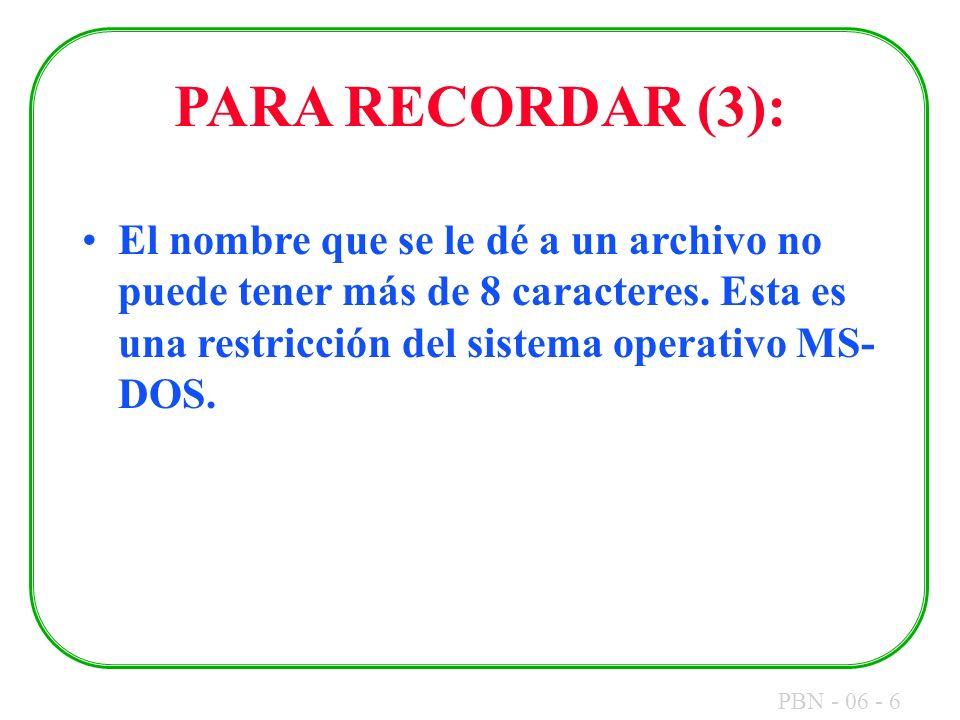 PBN - 06 - 6 PARA RECORDAR (3): El nombre que se le dé a un archivo no puede tener más de 8 caracteres. Esta es una restricción del sistema operativo