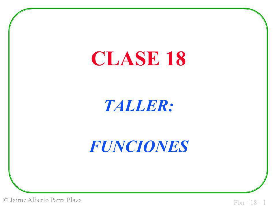 Pbn - 18 - 1 © Jaime Alberto Parra Plaza CLASE 18 TALLER: FUNCIONES