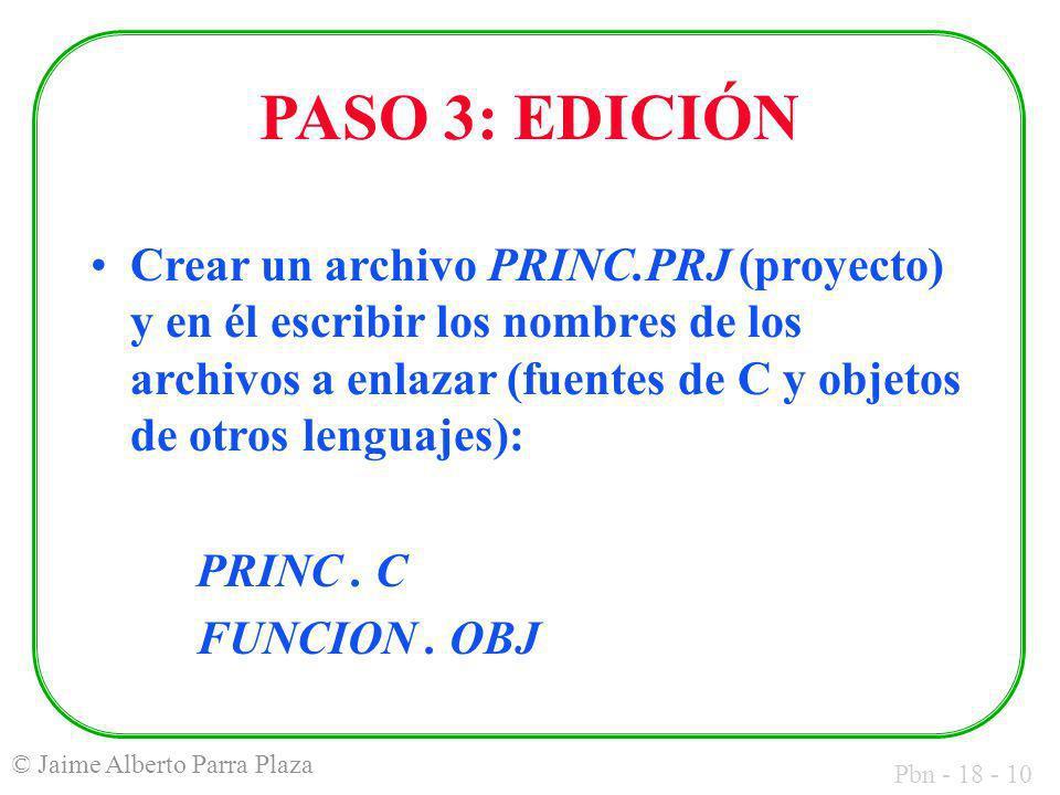 Pbn - 18 - 10 © Jaime Alberto Parra Plaza PASO 3: EDICIÓN Crear un archivo PRINC.PRJ (proyecto) y en él escribir los nombres de los archivos a enlazar (fuentes de C y objetos de otros lenguajes): PRINC.