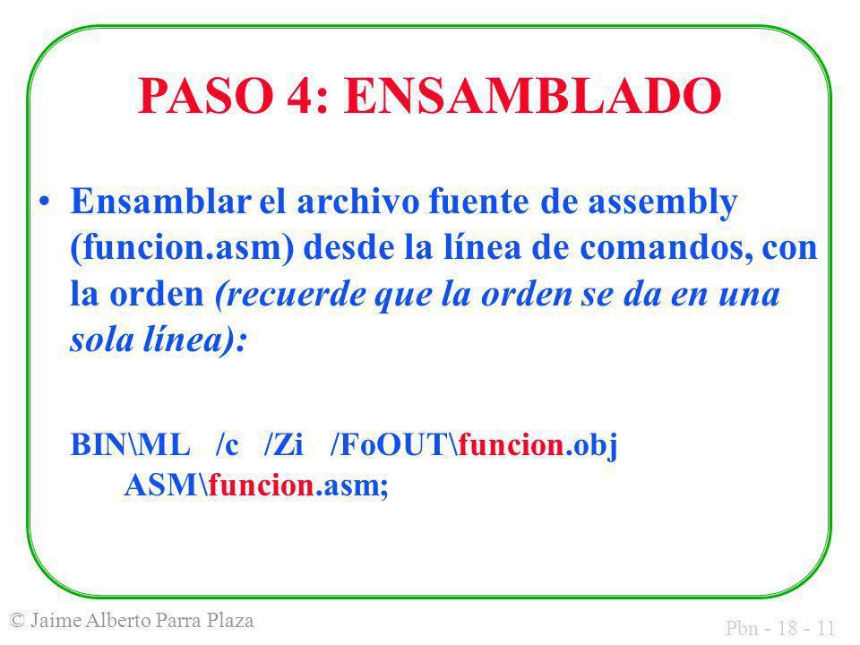 Pbn - 18 - 11 © Jaime Alberto Parra Plaza PASO 4: ENSAMBLADO Ensamblar el archivo fuente de assembly (funcion.asm) desde la línea de comandos, con la orden (recuerde que la orden se da en una sola línea): BIN\ML /c /Zi /FoOUT\funcion.obj ASM\funcion.asm;