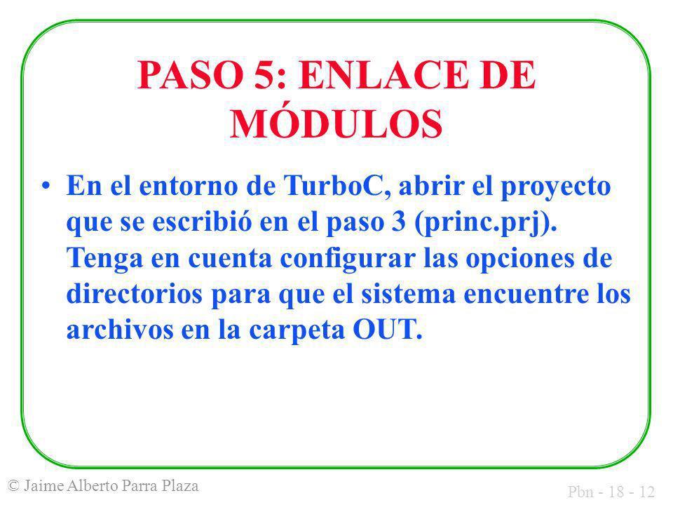 Pbn - 18 - 12 © Jaime Alberto Parra Plaza PASO 5: ENLACE DE MÓDULOS En el entorno de TurboC, abrir el proyecto que se escribió en el paso 3 (princ.prj).