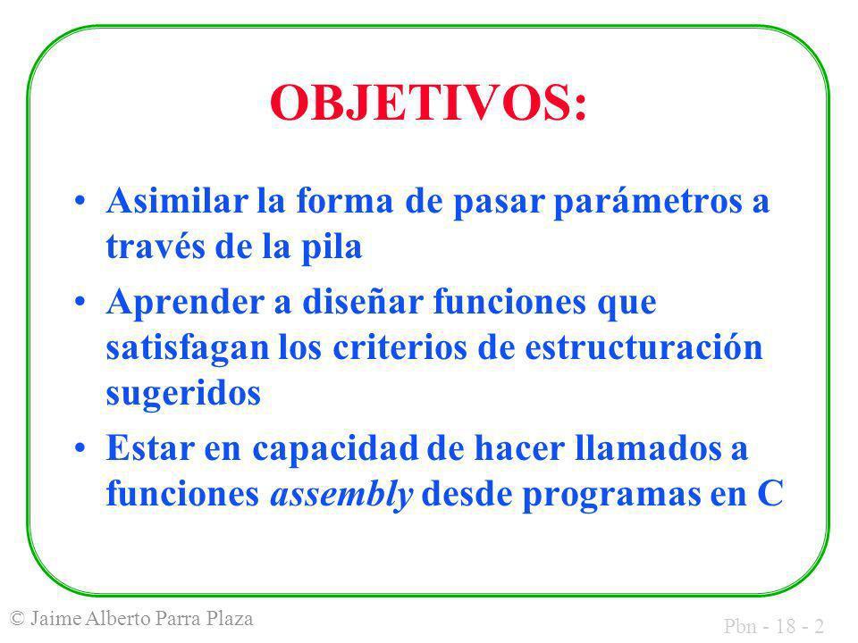 Pbn - 18 - 2 © Jaime Alberto Parra Plaza OBJETIVOS: Asimilar la forma de pasar parámetros a través de la pila Aprender a diseñar funciones que satisfagan los criterios de estructuración sugeridos Estar en capacidad de hacer llamados a funciones assembly desde programas en C