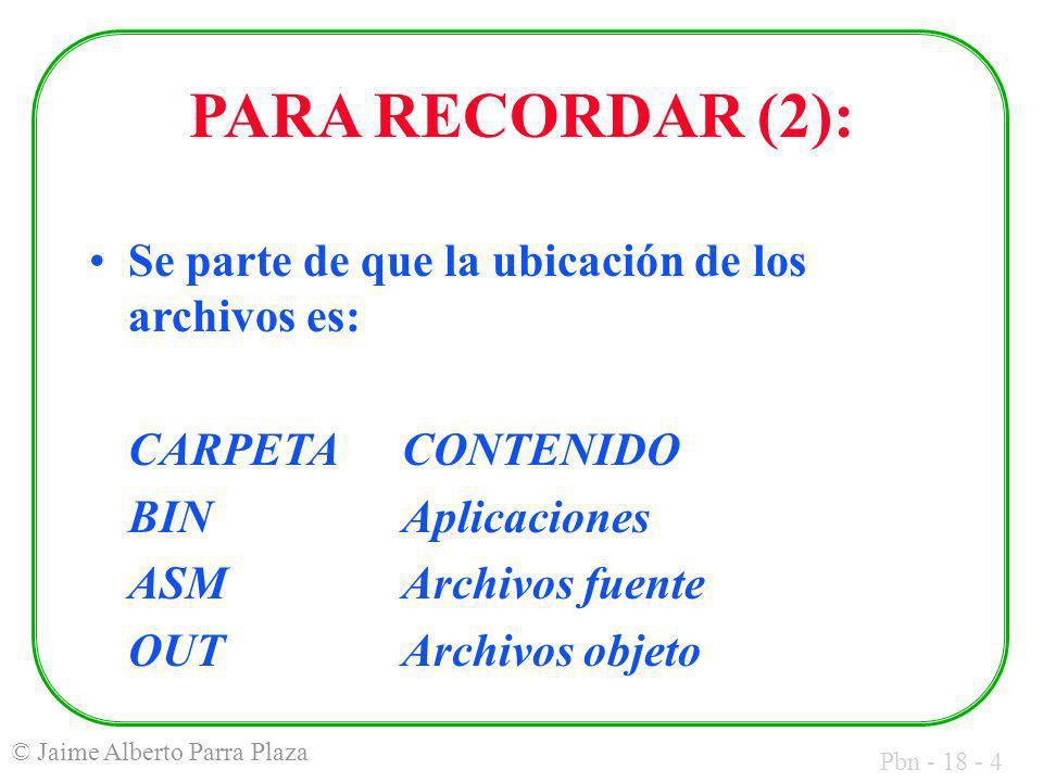 Pbn - 18 - 4 © Jaime Alberto Parra Plaza PARA RECORDAR (2): Se parte de que la ubicación de los archivos es: CARPETACONTENIDO BINAplicaciones ASMArchivos fuente OUTArchivos objeto