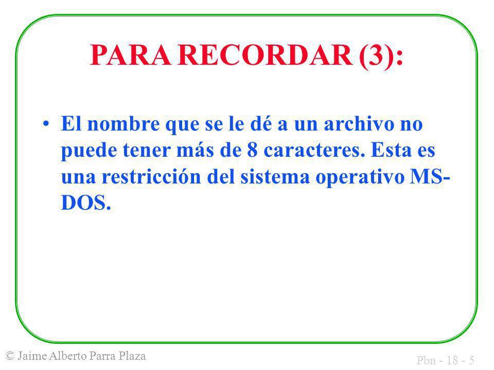 Pbn - 18 - 5 © Jaime Alberto Parra Plaza PARA RECORDAR (3): El nombre que se le dé a un archivo no puede tener más de 8 caracteres.