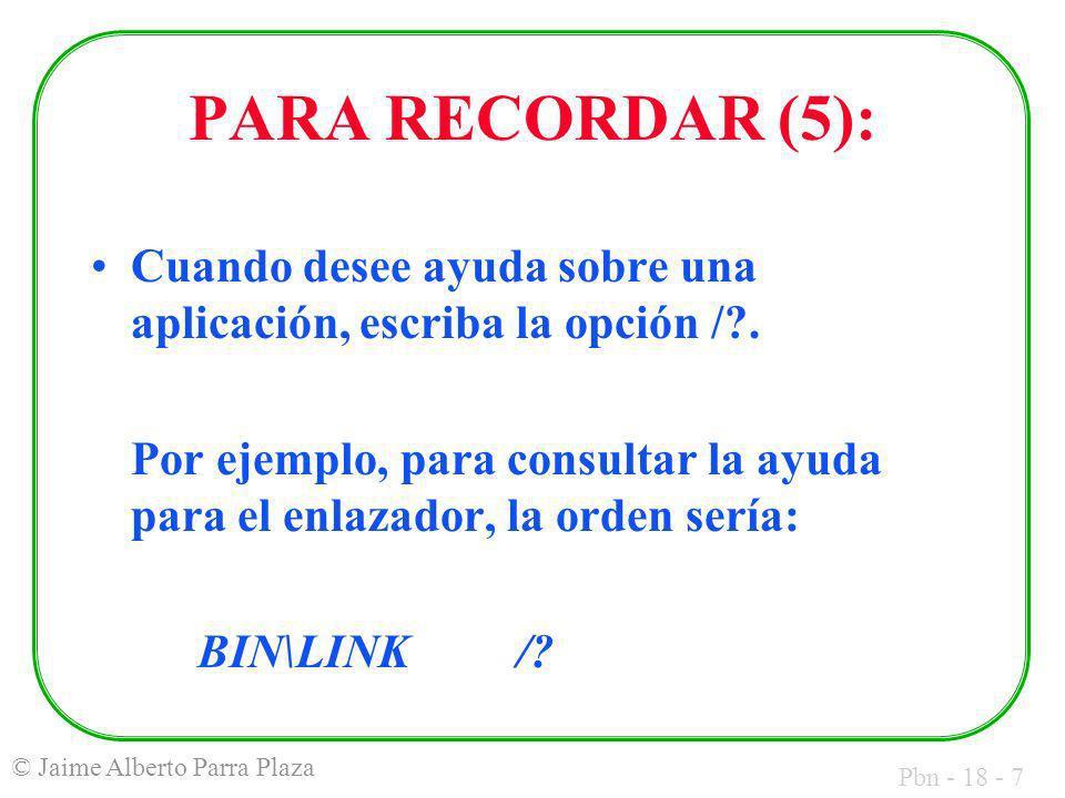 Pbn - 18 - 7 © Jaime Alberto Parra Plaza PARA RECORDAR (5): Cuando desee ayuda sobre una aplicación, escriba la opción /?.