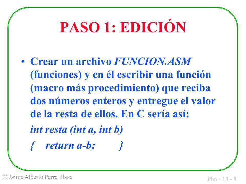 Pbn - 18 - 8 © Jaime Alberto Parra Plaza PASO 1: EDICIÓN Crear un archivo FUNCION.ASM (funciones) y en él escribir una función (macro más procedimiento) que reciba dos números enteros y entregue el valor de la resta de ellos.