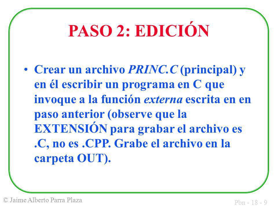 Pbn - 18 - 9 © Jaime Alberto Parra Plaza PASO 2: EDICIÓN Crear un archivo PRINC.C (principal) y en él escribir un programa en C que invoque a la función externa escrita en en paso anterior (observe que la EXTENSIÓN para grabar el archivo es.C, no es.CPP.