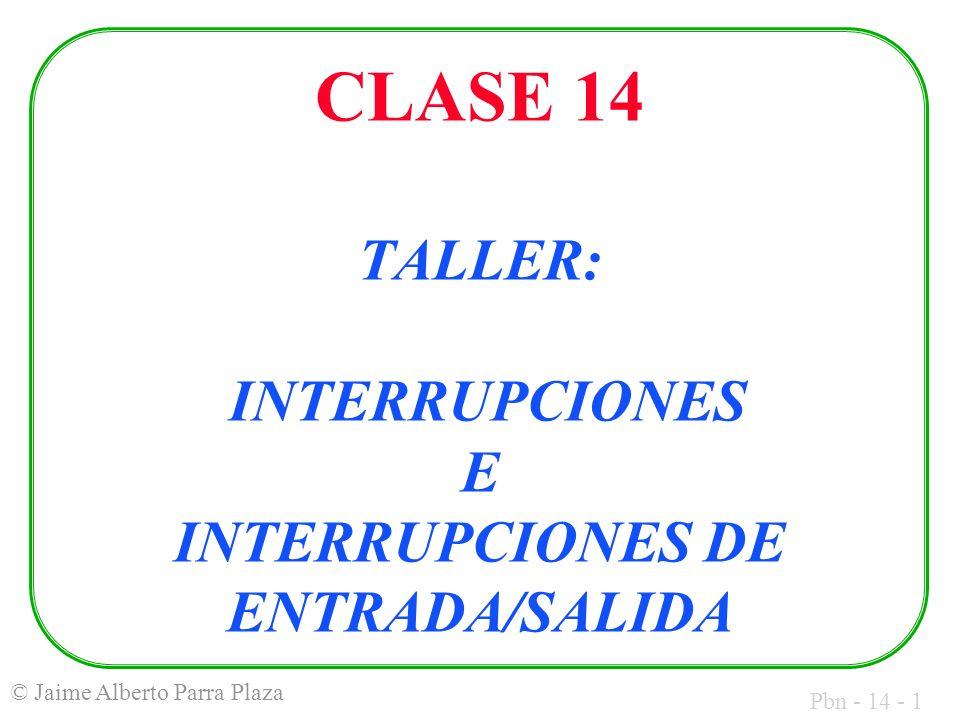 Pbn - 14 - 1 © Jaime Alberto Parra Plaza CLASE 14 TALLER: INTERRUPCIONES E INTERRUPCIONES DE ENTRADA/SALIDA